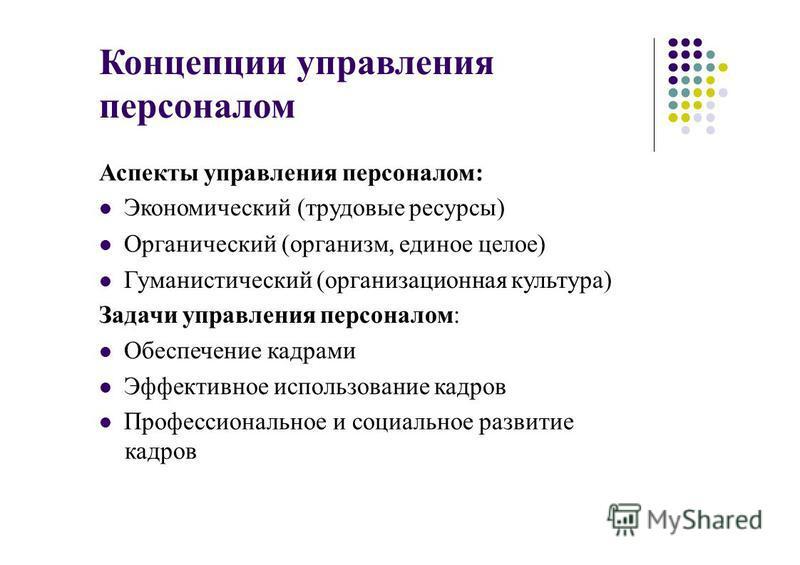 Концепции управления персоналом Аспекты управления персоналом: Экономический (трудовые ресурсы) Органический (организм, единое целое) Гуманистический (организационная культура) Задачи управления персоналом: Обеспечение кадрами Эффективное использован