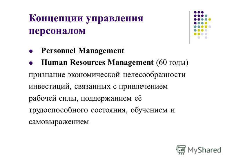 Концепции управления персоналом Personnel Management Human Resources Management (60 годы) признание экономической целесообразности инвестиций, связанных с привлечением рабочей силы, поддержанием её трудоспособного состояния, обучением и самовыражение