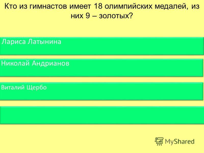 Кто из гимнастов имеет 18 олимпийских медалей, из них 9 – золотых? Лариса Латынина Николай Андрианов Виталий Щербо