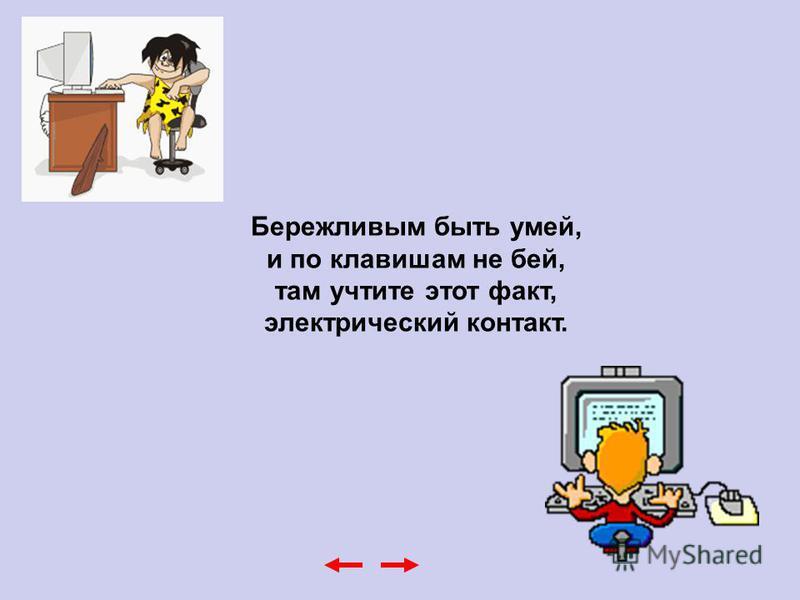 Бережливым быть умей, и по клавишам не бей, там учтите этот факт, электрический контакт.