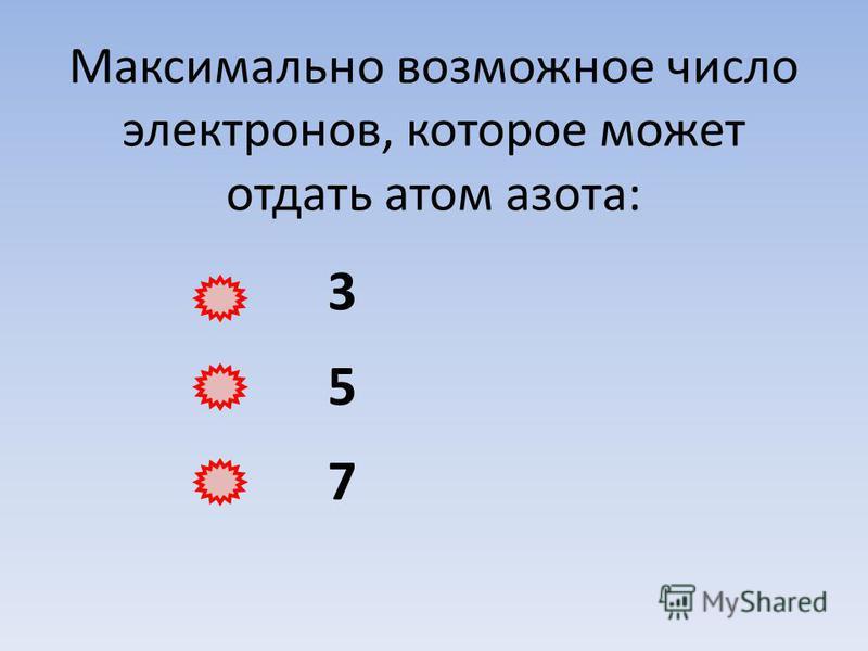 Максимально возможное число электронов, которое может отдать атом азота: 3 5 7