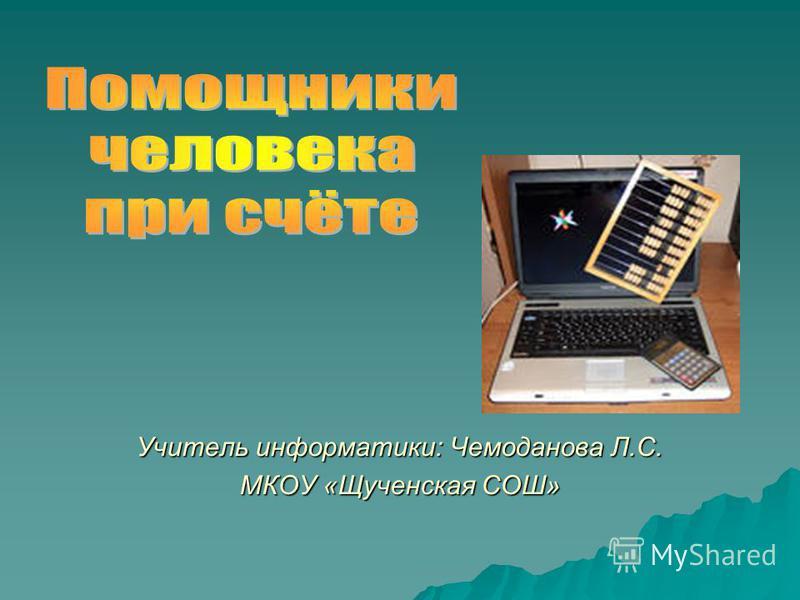 Учитель информатики: Чемоданова Л.С. МКОУ «Щученская СОШ»