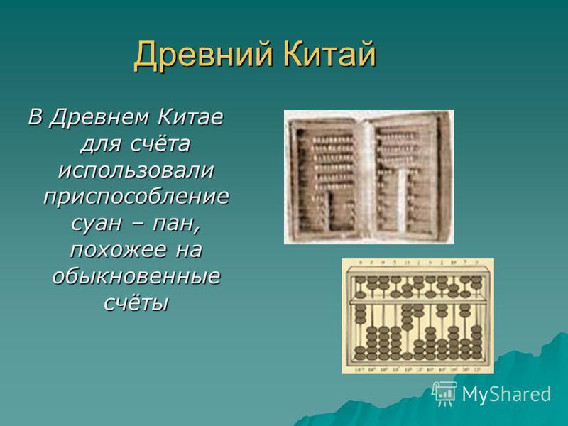 Древний Китай В Древнем Китае для счёта использовали приспособление суан – пан, похожее на обыкновенные счёты