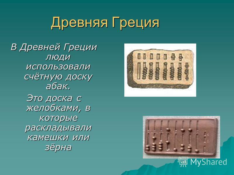 Древняя Греция В Древней Греции люди использовали счётную доску абак. Это доска с желобками, в которые раскладывали камешки или зёрна