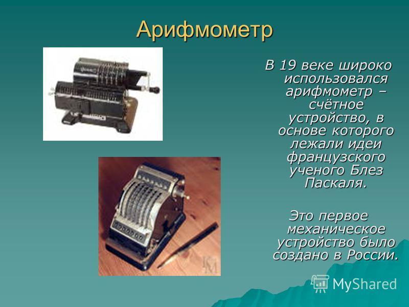 Арифмометр В 19 веке широко использовался арифмометр – счётное устройство, в основе которого лежали идеи французского ученого Блез Паскаля. Это первое механическое устройство было создано в России.