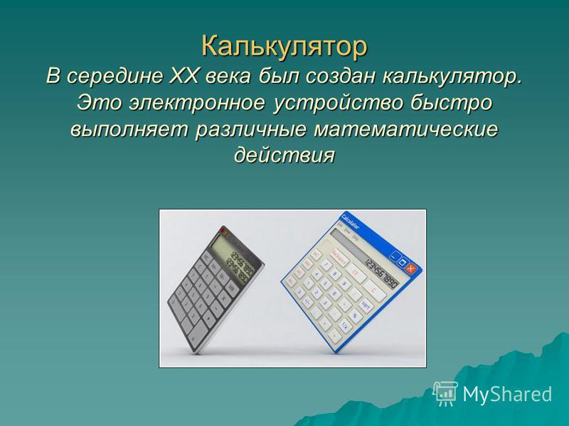 Калькулятор В середине XX века был создан калькулятор. Это электронное устройство быстро выполняет различные математические действия