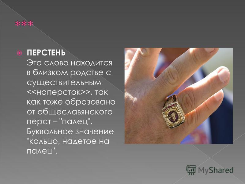 ПЕРСТЕНЬ Это слово находится в близком родстве с существительным >, так как тоже образовано от общеславянского перст – палец. Буквальное значение кольцо, надетое на палец.