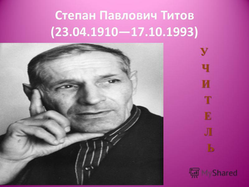 Степан Павлович Титов (23.04.191017.10.1993) У Ч Ч И И Т Т Е Е Л Л Ь Ь