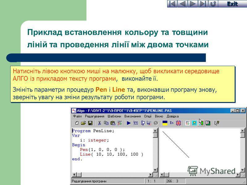 Exit Приклад встановлення кольору та товщини ліній та проведення лінії між двома точками Натисніть лівою кнопкою миші на малюнку, щоб викликати середовище АЛГО із прикладом тексту програми, виконайте її. Змініть параметри процедур Pen і Line та, вико