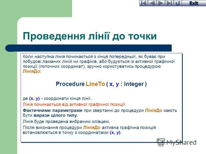 Exit Проведення лінії до точки Коли наступна лінія починається з кінця попередньої, як буває при побудові ламаних ліній чи графіків, або будується із активної графічної позиції (поточних координат), зручно користуватись процедурою ЛініяДо: Procedure
