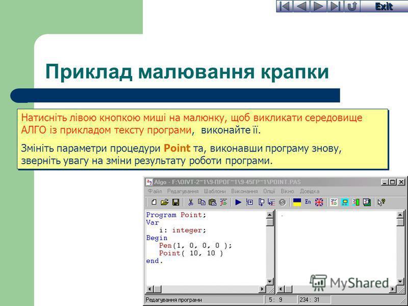 Exit Приклад малювання крапки Натисніть лівою кнопкою миші на малюнку, щоб викликати середовище АЛГО із прикладом тексту програми, виконайте її. Змініть параметри процедури Point та, виконавши програму знову, зверніть увагу на зміни результату роботи
