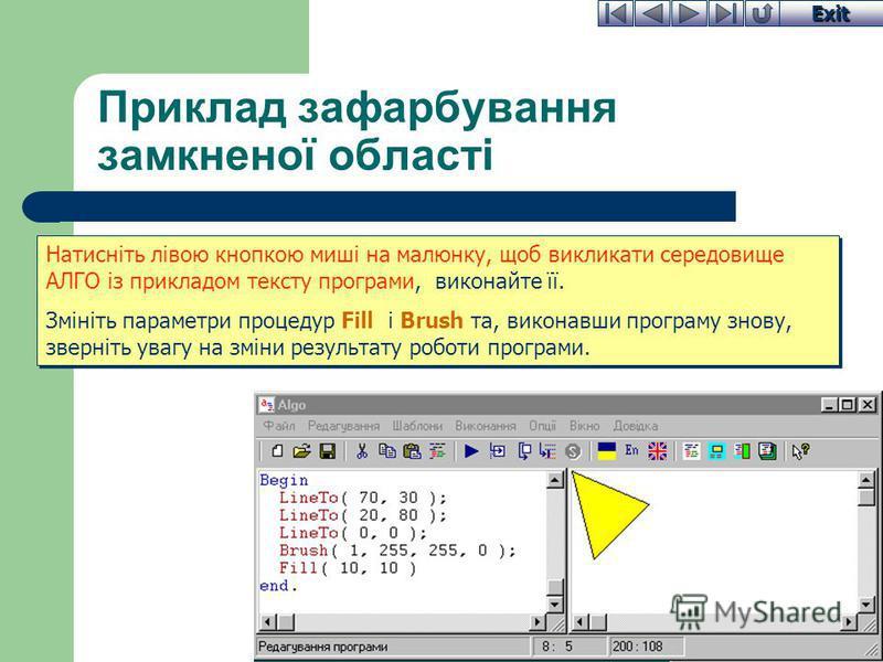 Exit Приклад зафарбування замкненої області Натисніть лівою кнопкою миші на малюнку, щоб викликати середовище АЛГО із прикладом тексту програми, виконайте її. Змініть параметри процедур Fill і Brush та, виконавши програму знову, зверніть увагу на змі