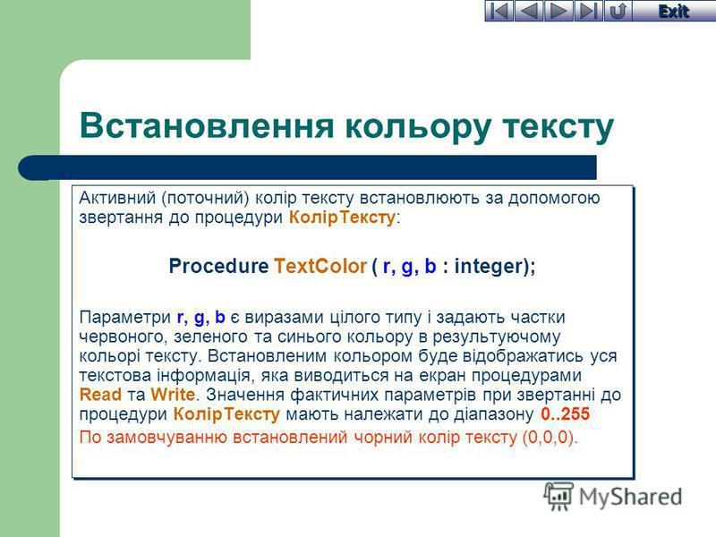 Exit Встановлення кольору тексту Активний (поточний) колір тексту встановлюють за допомогою звертання до процедури КолірТексту: Procedure TextColor ( r, g, b : integer); Параметри r, g, b є виразами цілого типу і задають частки червоного, зеленого та