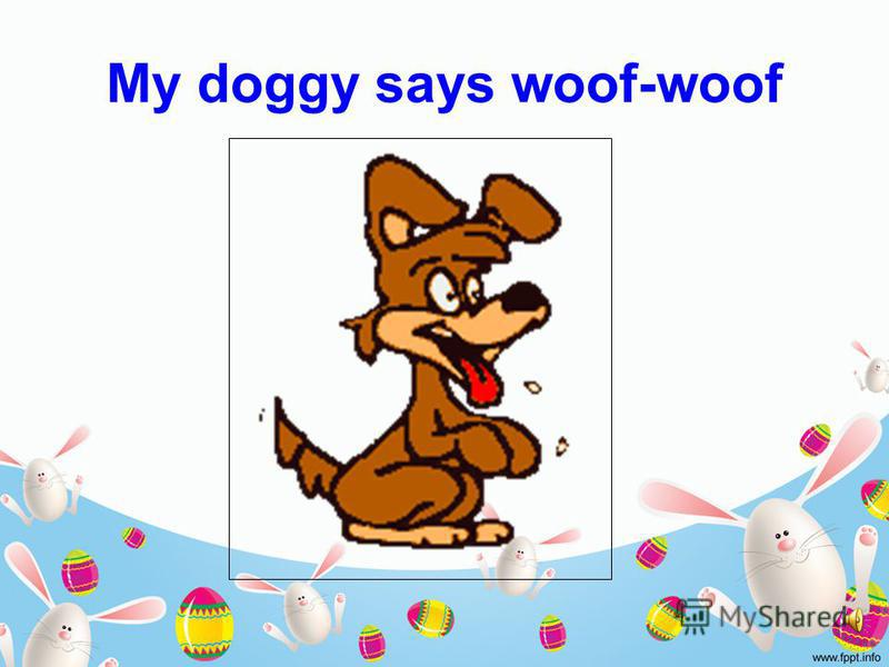 My doggy says woof-woof