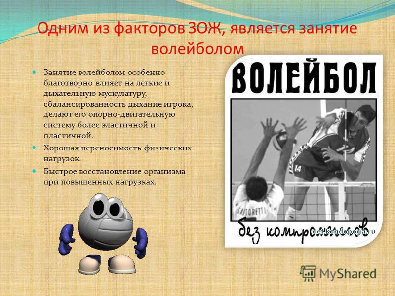 Одним из факторов ЗОЖ, является занятие волейболом Занятие волейболом особенно благотворно влияет на легкие и дыхательную мускулатуру, сбалансированность дыхание игрока, делают его опорно-двигательную систему более эластичной и пластичной. Хорошая пе