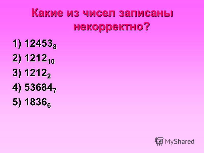 Какие из чисел записаны некорректно? 1) 12453 8 2) 1212 10 3) 1212 2 4) 53684 7 5) 1836 6