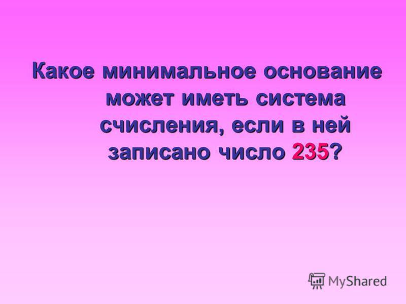 Какое минимальное основание может иметь система счисления, если в ней записано число 235?