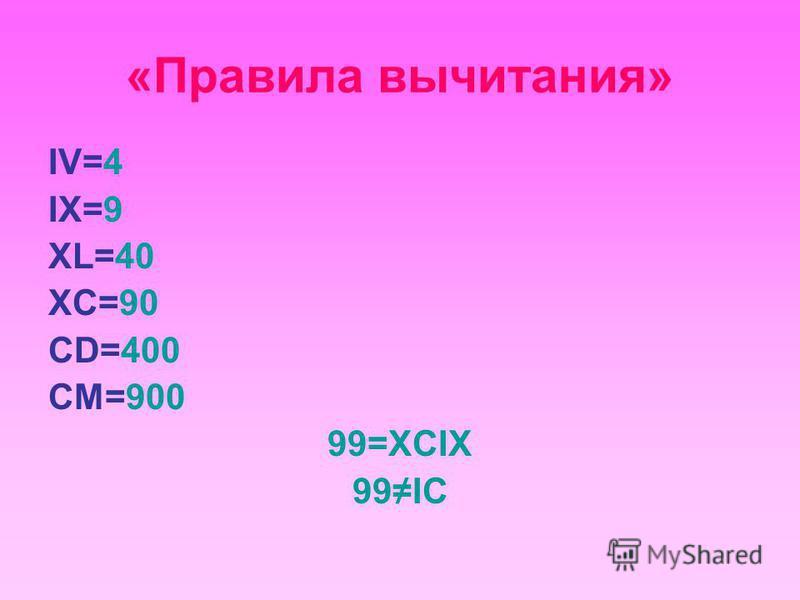 «Правила вычитания» IV=4 IX=9 XL=40 XC=90 CD=400 CM=900 99=XCIX 99IC