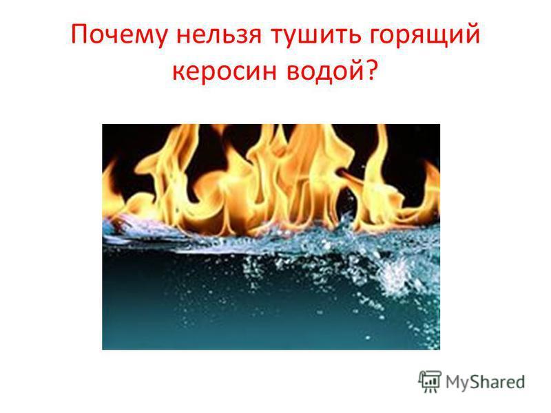 Почему нельзя тушить горящий керосин водой?