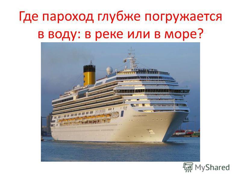 Где пароход глубже погружается в воду: в реке или в море?