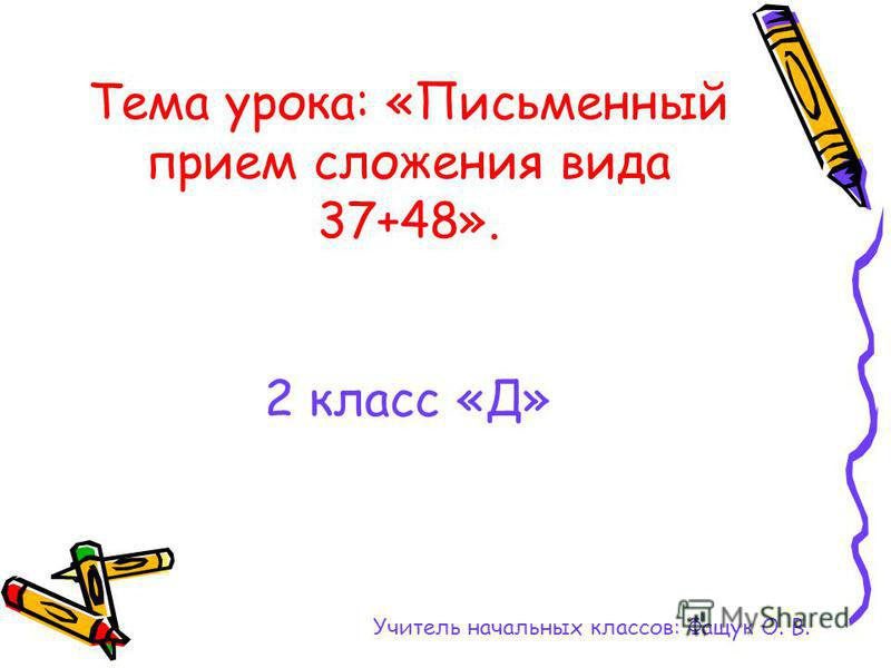 Тема урока: «Письменный прием сложения вида 37+48». 2 класс «Д» Учитель начальных классов: Фащук О. В.