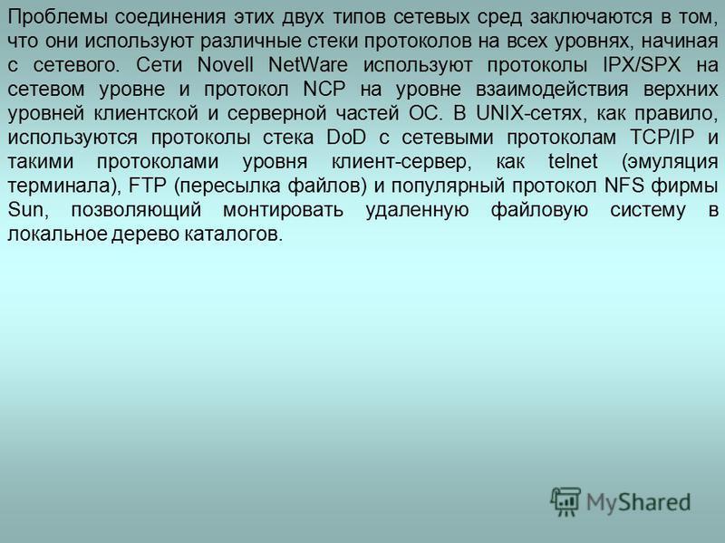 Проблемы соединения этих двух типов сетевых сред заключаются в том, что они используют различные стеки протоколов на всех уровнях, начиная с сетевого. Сети Novell NetWare используют протоколы IPX/SPX на сетевом уровне и протокол NCP на уровне взаимод