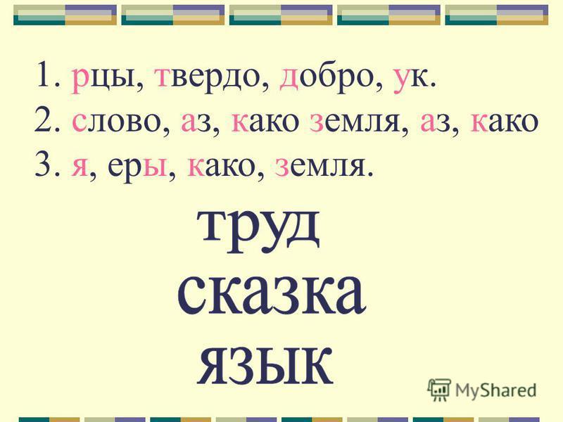 1. рцы, твердо, добро, ук. 2. слово, аз, како земля, аз, како 3. я, еры, како, земля.