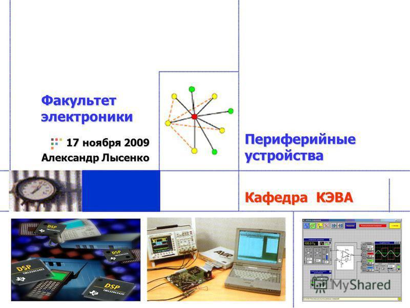 Кафедра КЭВА 17 ноября 2009 Александр Лысенко Факультет электроники Периферийные устройства