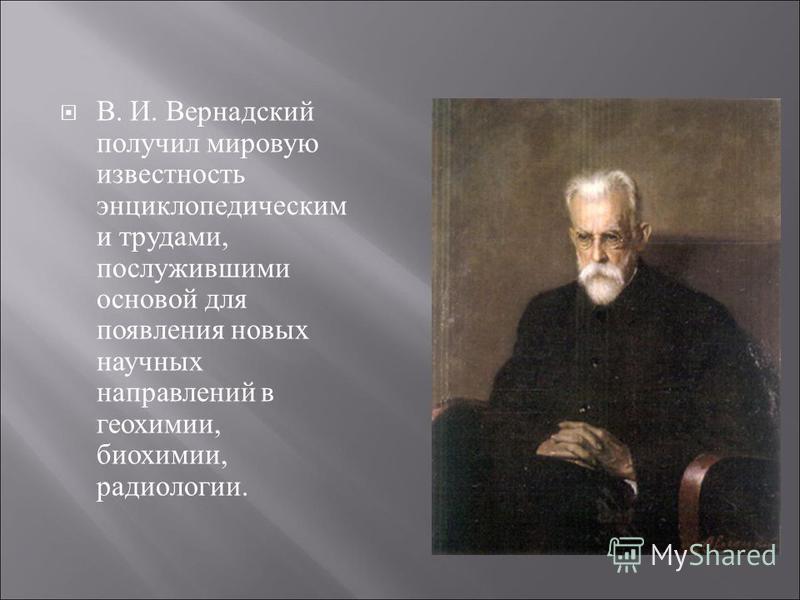 В. И. Вернадский получил мировую известность энциклопедическим и трудами, послужившими основой для появления новых научных направлений в геохимии, биохимии, радиологии.