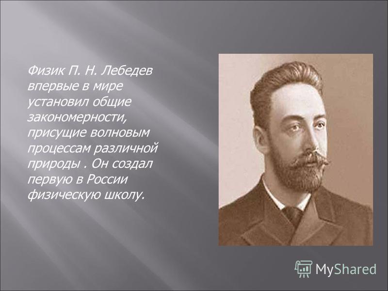 Физик П. Н. Лебедев впервые в мире установил общие закономерности, присущие волновым процессам различной природы. Он создал первую в России физическую школу.