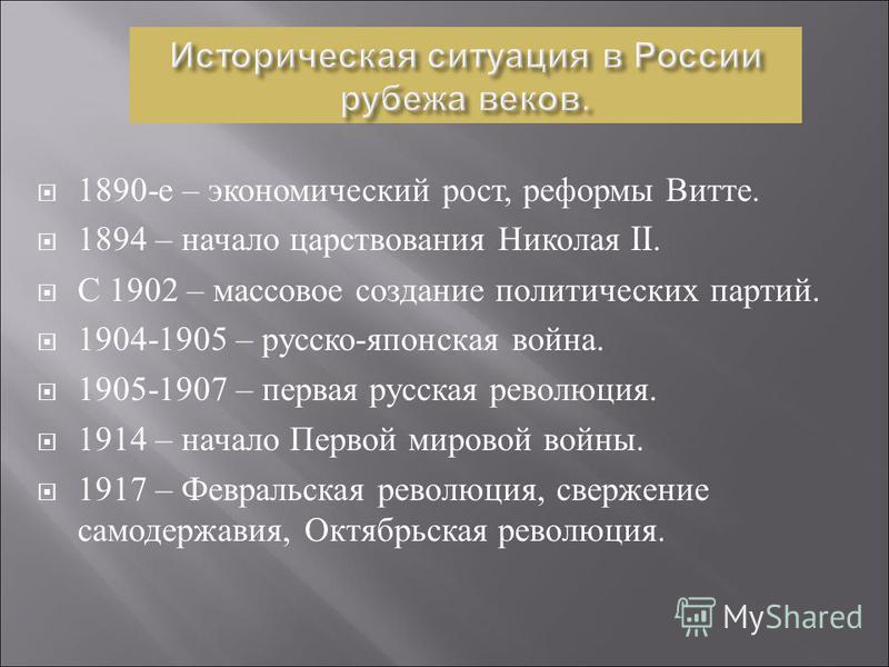1890- е – экономический рост, реформы Витте. 1894 – начало царствования Николая II. С 1902 – массовое создание политических партий. 1904-1905 – русско - японская война. 1905-1907 – первая русская революция. 1914 – начало Первой мировой войны. 1917 –