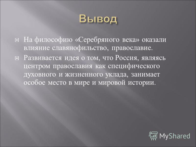 На философию « Серебряного века » оказали влияние славянофильство, православие. Развивается идея о том, что Россия, являясь центром православия как специфического духовного и жизненного уклада, занимает особое место в мире и мировой истории.