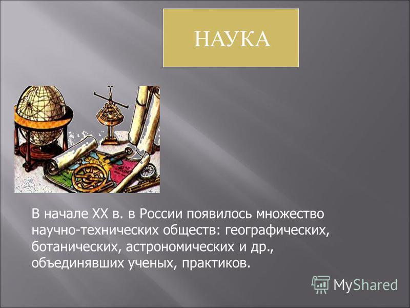 НАУКА В начале XX в. в России появилось множество научно-технических обществ: географических, ботанических, астрономических и др., объединявших ученых, практиков.