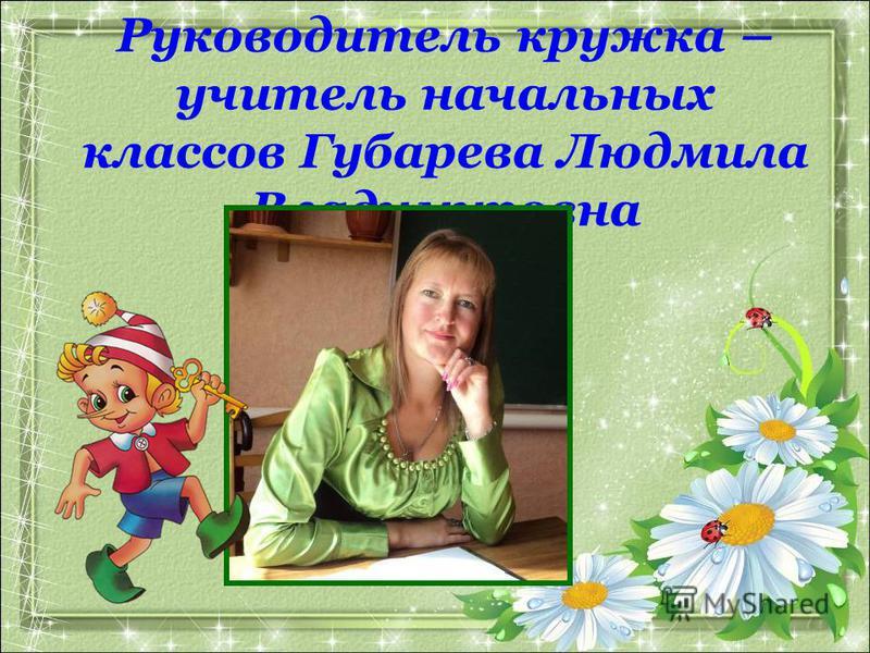 Руководитель кружка – учитель начальных классов Губарева Людмила Владимировна