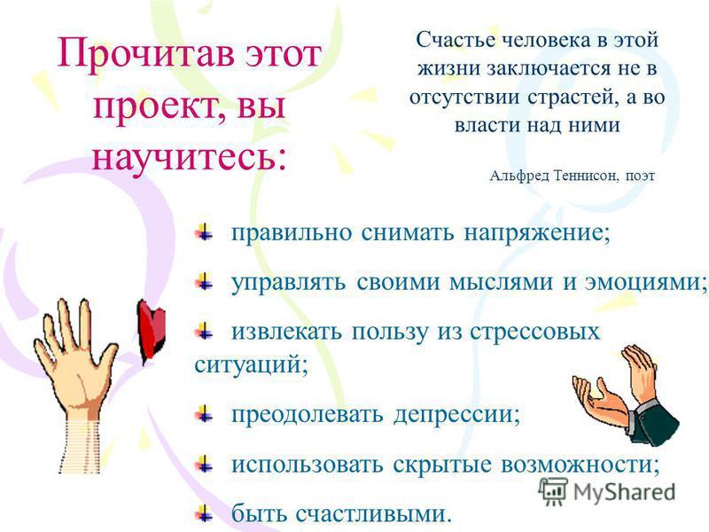Счастье человека в этой жизни заключается не в отсутствии страстей, а во власти над ними Альфред Теннисон, поэт Прочитав этот проект, вы научитесь: правильно снимать напряжение; управлять своими мыслями и эмоциями; извлекать пользу из стрессовых ситу