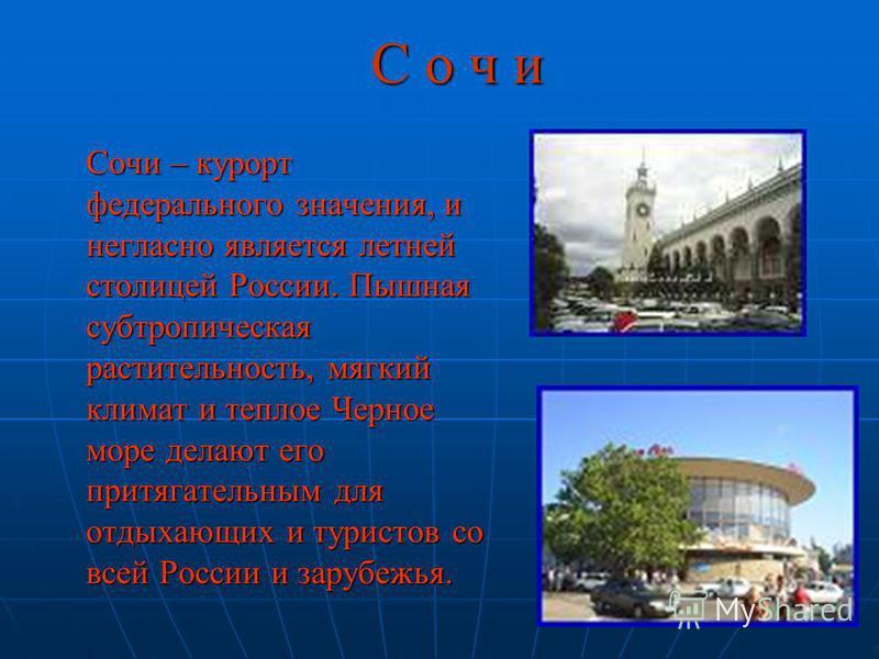 С о ч и Сочи – курорт федерального значения, и негласно является летней столицей России. Пышная субтропическая растительность, мягкий климат и теплое Черное море делают его притягательным для отдыхающих и туристов со всей России и зарубежья.