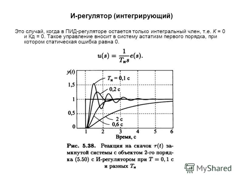И-регулятор (интегрирующий) Это случай, когда в ПИД-регуляторе остается только интегральный член, т.е. К = 0 и Кд = 0. Такое управление вносит в систему астатизм первого порядка, при котором статическая ошибка равна 0.