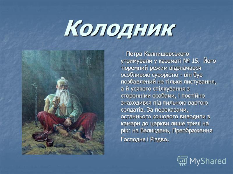 Колодник Колодник Петра Калнишевського Петра Калнишевського утримували у казематі 15. Його тюремний режим відзначався особливою суворістю - він був позбавлений не тільки листування, а й усякого спілкування з сторонніми особами, і постійно знаходився