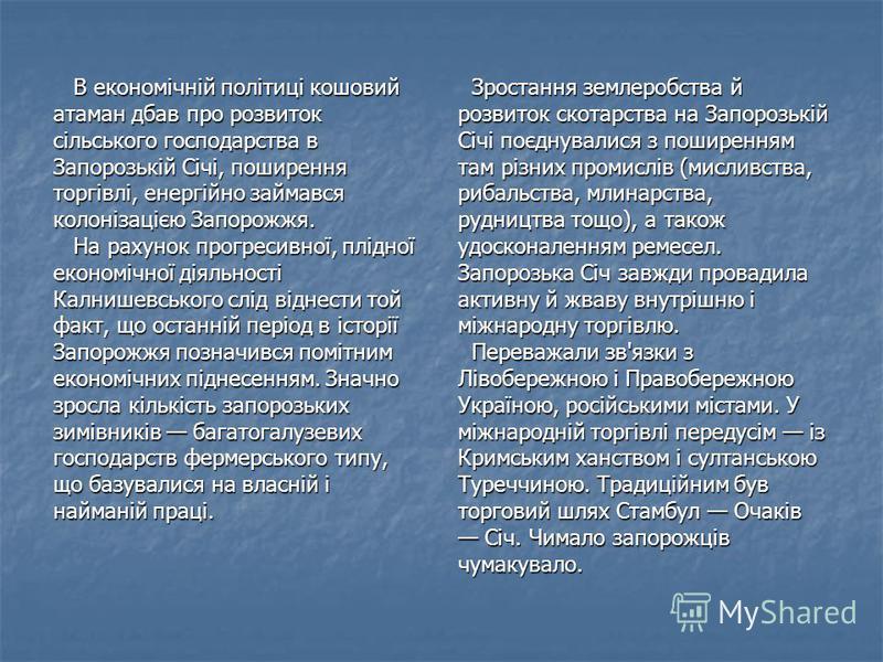 В економічній політиці кошовий В економічній політиці кошовий атаман дбав про розвиток сільського господарства в Запорозькій Січі, поширення торгівлі, енергійно займався колонізацією Запорожжя. На рахунок прогресивної, плідної На рахунок прогресивної