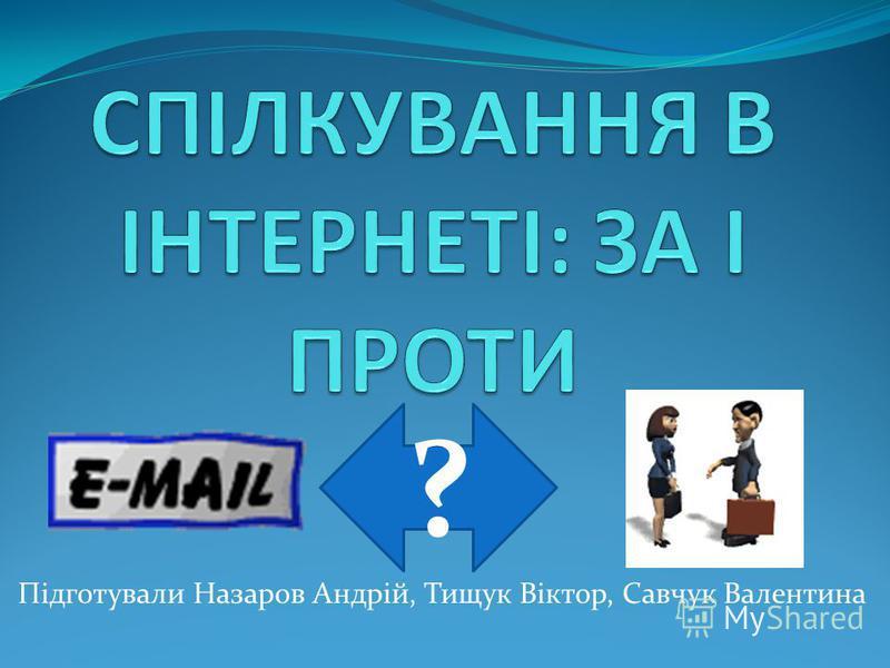 Підготували Назаров Андрій, Тищук Віктор, Савчук Валентина ?