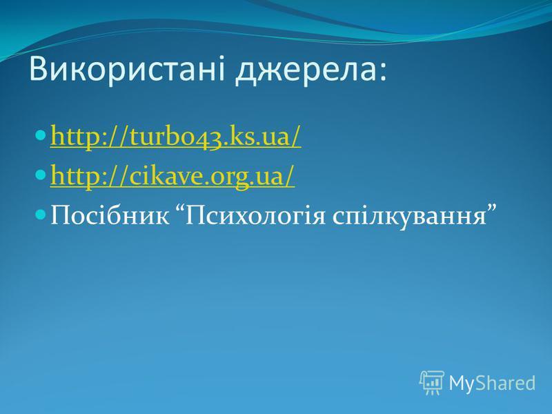 Використані джерела: http://turbo43.ks.ua/ http://cikave.org.ua/ Посібник Психологія спілкування