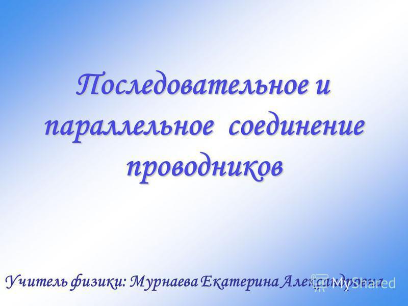 Последовательное и параллельное соединение проводников Учитель физики: Мурнаева Екатерина Александровна