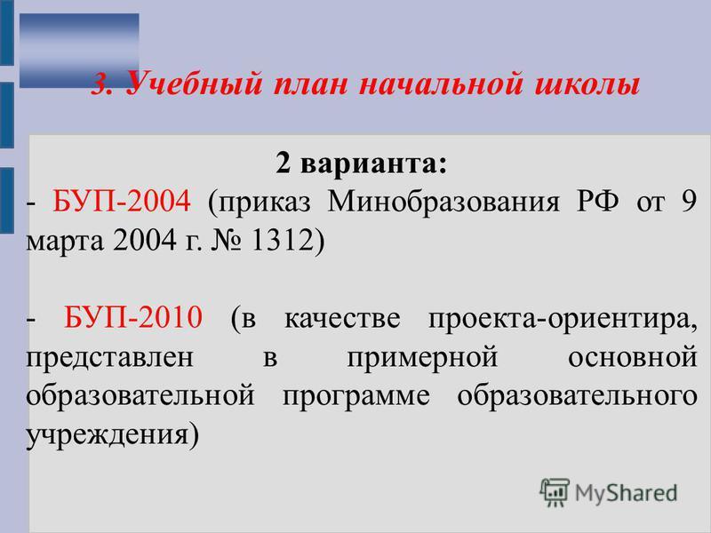 3. Учебный план начальной школы 2 варианта: - БУП-2004 (приказ Минобразования РФ от 9 марта 2004 г. 1312) - БУП-2010 (в качестве проекта-ориентира, представлен в примерной основной образовательной программе образовательного учреждения)