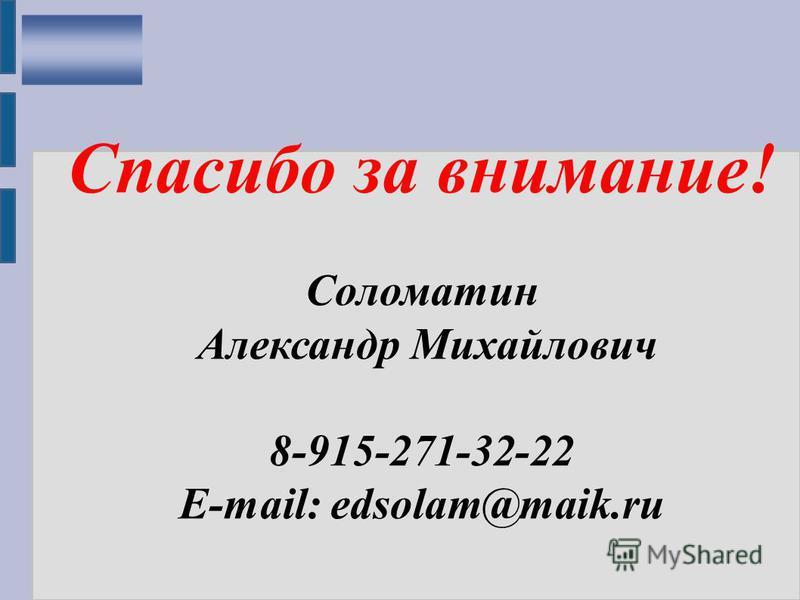 Спасибо за внимание! Соломатин Александр Михайлович 8-915-271-32-22 E-mail: edsolam@maik.ru
