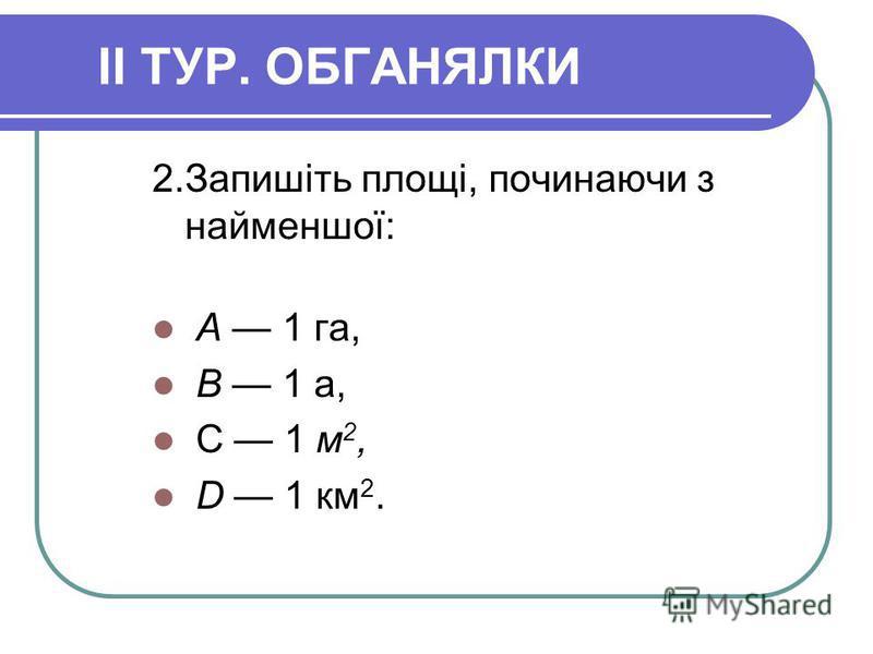 II ТУР. ОБГАНЯЛКИ 2.Запишіть площі, починаючи з найменшої: А 1 га, В 1 а, С 1 м 2, D 1 км 2.
