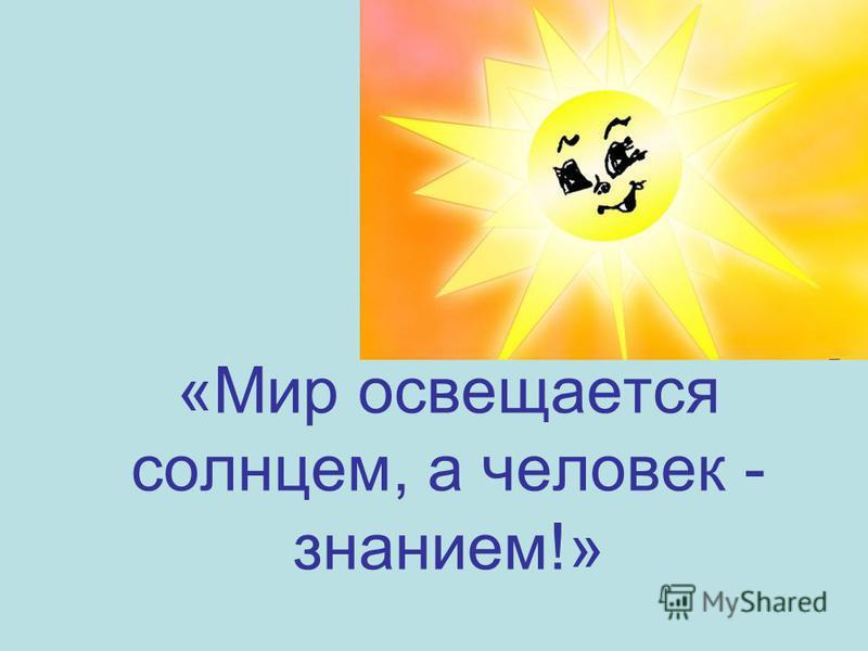 «Мир освещается солнцем, а человек - знанием!»