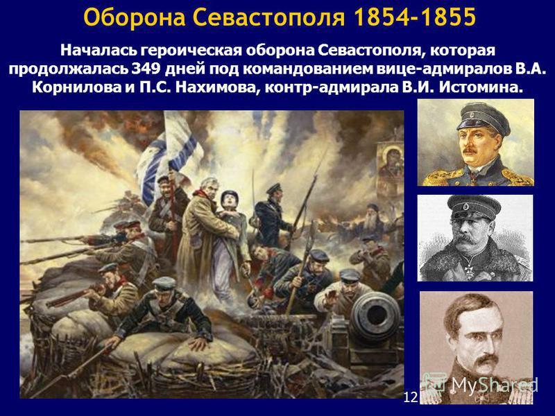12 Оборона Севастополя 1854-1855 Началась героическая оборона Севастополя, которая продолжалась 349 дней под командованием вице-адмиралов В.А. Корнилова и П.С. Нахимова, контр-адмирала В.И. Истомина.