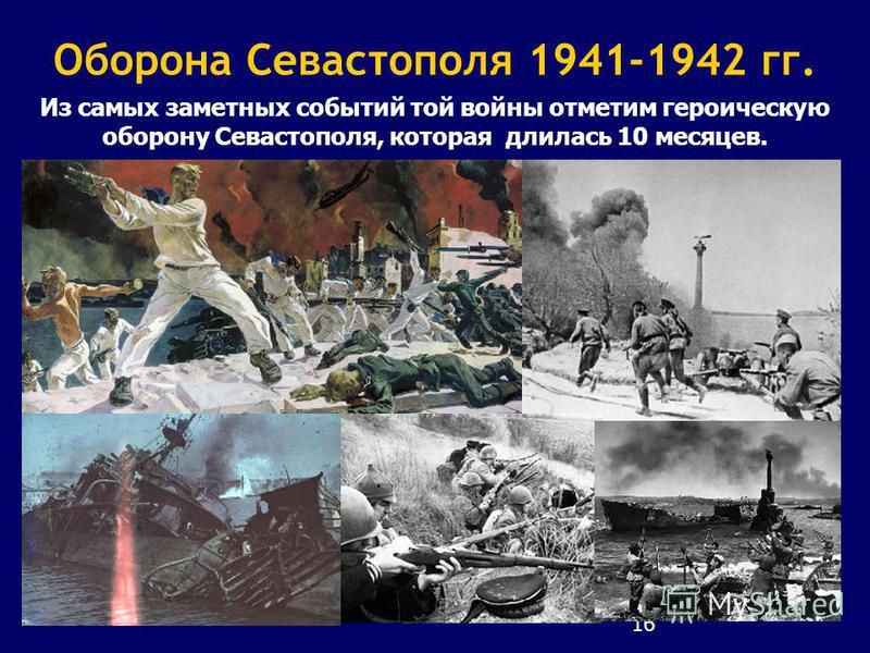 16 Оборона Севастополя 1941-1942 гг. Из самых заметных событий той войны отметим героическую оборону Севастополя, которая длилась 10 месяцев.