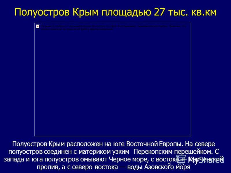 2 Полуостров Крым площадью 27 тыс. кв.км Полуостров Крым расположен на юге Восточной Европы. На севере полуостров соединен с материком узким Перекопским перешейком. С запада и юга полуостров омывают Черное море, с востока Керченский пролив, а с север