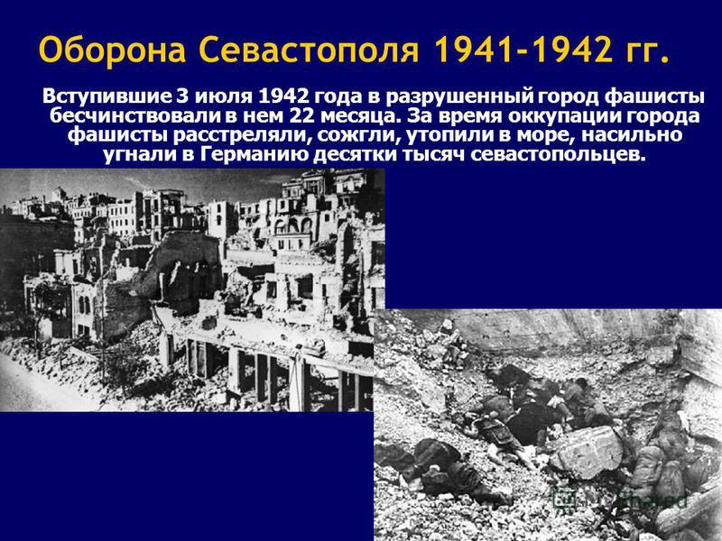20 Оборона Севастополя 1941-1942 гг. Вступившие 3 июля 1942 года в разрушенный город фашисты бесчинствовали в нем 22 месяца. За время оккупации города фашисты расстреляли, сожгли, утопили в море, насильно угнали в Германию десятки тысяч севастопольце